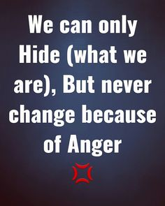 We can only Hide (what we are), But never change because of Anger 💢