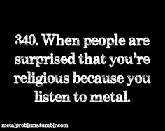 Metal Problems. Funny how people think that all religious people have to listen to calm music. also that heavy metal is pure screaming. That's the new generation bands.
