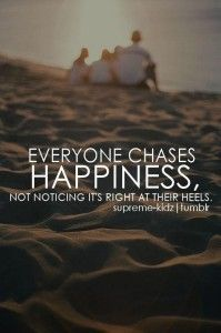 Everyone chases happiness, not noticing it's right at their heels.