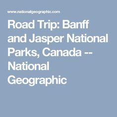 Road Trip: Banff and Jasper National Parks, Canada -- National Geographic
