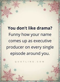 drama quotes You don't like drama Funny how your name comes up as executive producer on every single episode around you.