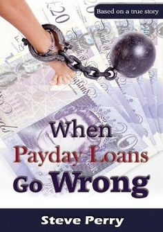 When Payday Loans Go Wrong by Steve Perry. Poignant true-life story of financial catastrophe which started with one pay day loan and ended in an astounding 60 payday loans within 18 months Bad Credit Payday Loans, No Credit Loans, Easy Loans, Payday Loans Online, Short Term Loans, Steve Perry, Self Development, True Stories, Book Lovers