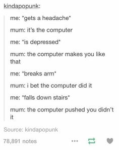 Not even funny how accurate this actually is. <<< me: *gets murdered* mom: i bet the computer killed you