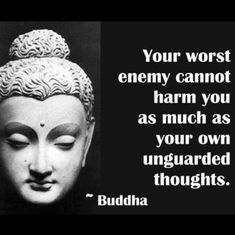 Your worst enemy cannot harm you as much as your own unguarded thoughts -Buddha