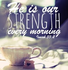 He is our strength every morning! Isaiah 33:2