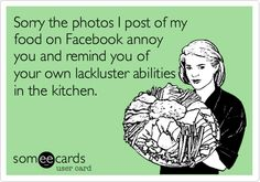 Sorry the photos I post of my food on Facebook annoy you and remind you of your own lackluster abilities in the kitchen.