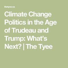 Climate Change Politics in the Age of Trudeau and Trump: What's Next? | The Tyee