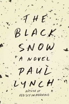 The black snow by Paul Lynch. After a barn fire kills his livestock and his farmhand, Barnabas Kane struggles to save the family farm while his wife, Eskra, is unsure about their future and their son, Billy, harbors a terrible secret.