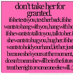 don't take her for granted. if she texts you, text her back. Want You Quotes, Love Quotes For Her, Quotes To Live By, Nice Quotes, Quotes About Moving On, Inspiring Quotes About Life, Inspirational Quotes, Treat Her Right Quotes, Healthy Relationship Quotes