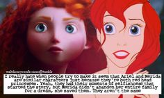 """""""I really hate when people try to make it seem that Ariel and Merida are similar characters just because they're both red head princesses. Yeah, they had their moments of selfishness that started the story, but Merida didn't abandon her entire family for a dream, she saved them. They aren't the same."""""""