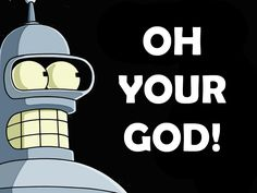 I giggle every time Bender says this ... and I watch Futurama almost every day ... it just never gets old!