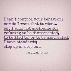 I can't control your behavior; nor do I want that burden ... but I will not apologize for refusing to be disrespected, lied to, or to be mistreated.  I have standards, step up or step out!  ---- Well said!!!