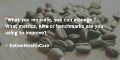 """What you measure, you can manage.""  What metrics, KPIs or benchmarks are you using to improve?   - ZetterHealthCare"