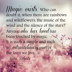Magic exists. Who can doubt it when there are rainbows and wildflowers, the music of the wind and the silence of the stars? Anyone who has loved has been touched by magic. It us a simple and such an extraordinary part of the lives we live. ~ Nora Roberts