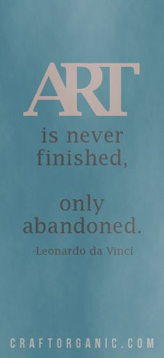 """Art is never finished, only abandoned."" - Leonardo da Vinci *ahem"