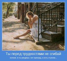 колени, и ты увидишь: нет преград, а есть ступени...