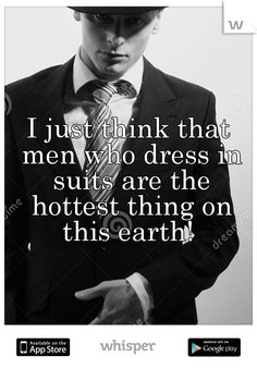 I just think that men who dress in suits are the hottest thing on this earth!