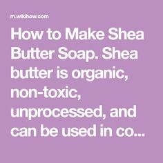 How to Make Shea Butter Soap. Shea butter is organic, non-toxic, unprocessed, and can be used in cooking. As a moisturizer it is known to rejuvenate adult skin, making it look and feel more resilient. It may also help with conditions like...