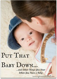 Put That Baby Down...and Other Things You Hear When You Have a Baby