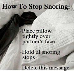 How to stop snoring: Place pillow tightly over partner's face. Hold til snoring stops. Delete this message.