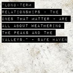 """Long-term relationships - the ones that matter - are all about weathering the peaks and the valleys."" - Safe Haven"