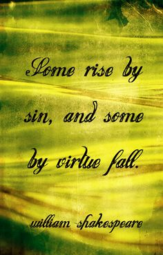 """William Shakespeare quotes...""""Some rise by sin, and some by virtue fall."""""""