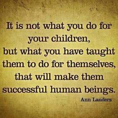 It is not what you do for your children....