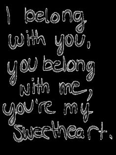 i belong with you, you belong with me, you're my sweetheart.