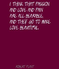 robert plant Quotes   Robert Plant I think that passion and love and pain Quote