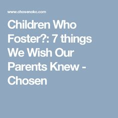 Children Who Foster: 7 things We Wish Our Parents Knew - Chosen