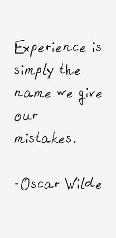 """""""Experience is the name we give our mistakes."""" - Oscar Wilde"""
