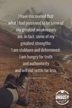 I discovered that what I had perceived to be some of my greatest weaknesses are, in fact, some of my greatest strengths: I am stubborn and determined; I am hungry for truth and authenticity and will not settle for less. *Love this quote and this Becoming UnBusy site.