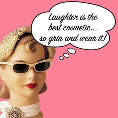 Laughter is the best cosmetic? Then why I aren't I laughing? Oh yeah, I'm a mannequin!