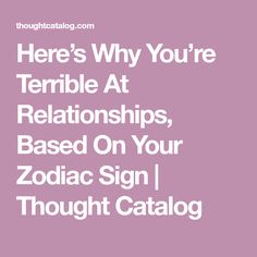 Here's Why You're Terrible At Relationships, Based On Your Zodiac Sign | Thought Catalog