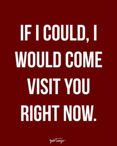"""""""If I could, I would come visit you right now"""""""