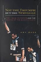 Not the Triumph but the Struggle : The 1968 Olympics and the Making of the Black Athlete [Print]