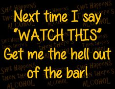 "Next time I say ""WATCH THIS"" get me the hell out of the bar! Alcohol - find us on Facebook! Find Us On Facebook, Facebook Sign Up, Alcohol Quotes, Crush Quotes, Real Talk, Bar, Shit Happens, Humor, Sayings"
