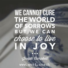 INSPIRATION - EILEEN WEST LIFE COACH | We cannot cure the world of sorrows but we can choose to live in joy. - Joseph Campbell | Eileen West Life Coach, Life Coach, inspiration, inspirational quotes, motivation, motivational quotes, quotes, daily quotes, self improvement, personal growth, creativity, creativity cheerleader, Joseph Campbell, Joseph Campbell quotes