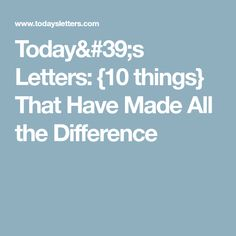 Today's Letters: {10 things} That Have Made All the Difference