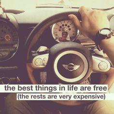 the best things in life are free, the rests are very expensive.