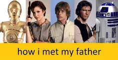 Luke- Ted, Han- Barney, Leia- Robin, C-3PO- Marshall, and R2D2- Lily. Sumbitch it works