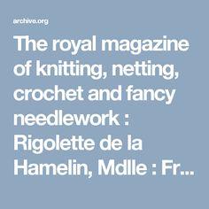 The royal magazine of knitting, netting, crochet and fancy needlework : Rigolette de la Hamelin, Mdlle : Free Download & Streaming : Internet Archive