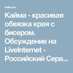 Кайма - красивая обвязка края с бисером. Обсуждение на LiveInternet - Российский Сервис Онлайн-Дневников