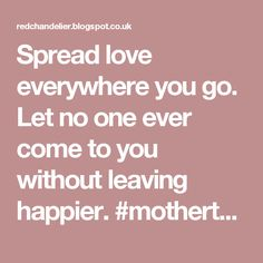 Spread love everywhere you go. Let no one ever come to you without leaving happier. #motherteresa. See the link below for more info.