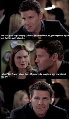 Booth: Okay, listen... We just gotta stop hanging out with geniuses because you're gonna figure out that I'm really stupid.  Brennan: What? Don't worry about that.  Booth: Hmm?  Brennan: I figured out a long time ago how stupid you are.  Booth: Hmm.