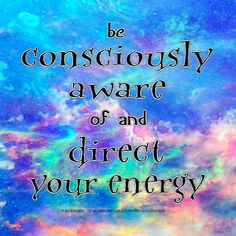Energy can be shifted and directed when you are consciously aware of the energy you are taking on and projecting.
