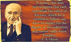 """A society that does not recognize that each individual has values of his own, which he is entitled to follow, can have no respect for the dignity of the individual, and cannot really know freedom.""   - F.A. Hayek"