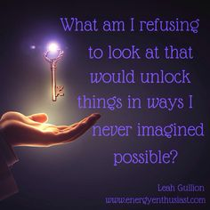 What am I refusing to look at that would unlock things in ways I never imagined possible?  www.energyenthusiast.com