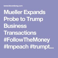 Mueller Expands Probe to Trump Business Transactions #FollowTheMoney #Impeach #trumptrash #trumptrainwreck