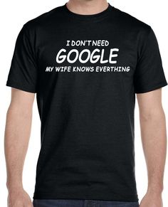 Now available on our store I dont Need Googl... Check it out here!http://www.tshirtmegastore.com/products/i-dont-need-google-my-wife-knows-everthing-mens-t-shirt